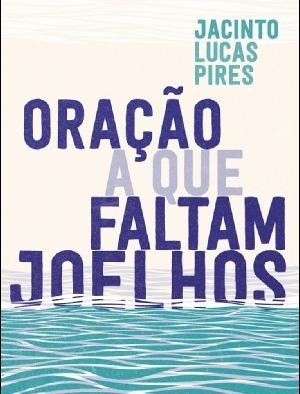 """""""Oração a que Faltam Joelhos"""", Jacinto Lucas Pires"""